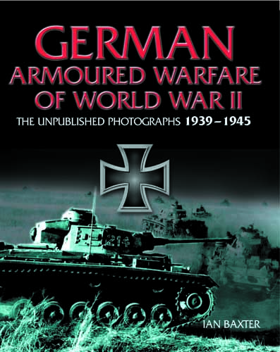 German Armoured Warfare of World War II: The Unpublished Photographs