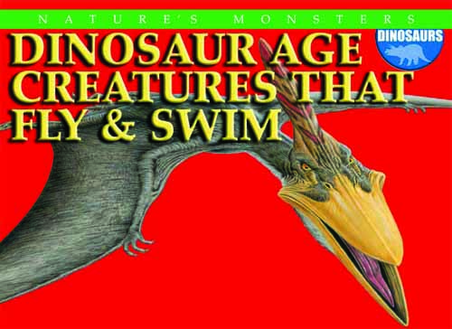 Nature's Monsters: Dinosaur Age Creatures That Fly & Swim